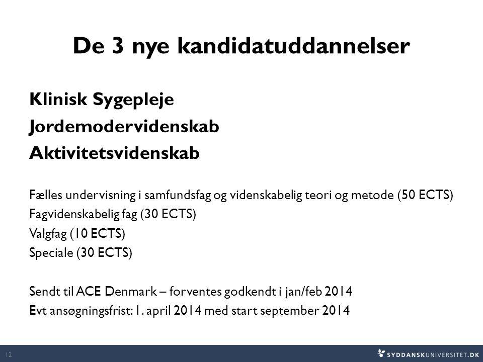De 3 nye kandidatuddannelser Klinisk Sygepleje Jordemodervidenskab Aktivitetsvidenskab Fælles undervisning i samfundsfag og videnskabelig teori og metode (50 ECTS) Fagvidenskabelig fag (30 ECTS) Valgfag (10 ECTS) Speciale (30 ECTS) Sendt til ACE Denmark – forventes godkendt i jan/feb 2014 Evt ansøgningsfrist: 1.