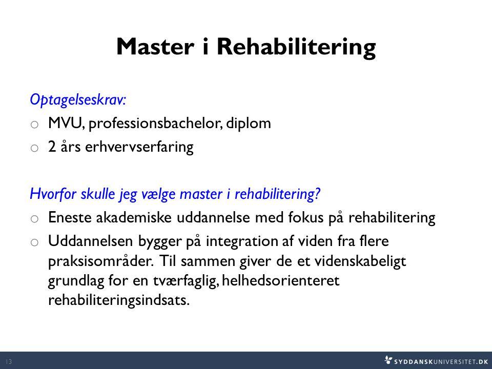Master i Rehabilitering Optagelseskrav: o MVU, professionsbachelor, diplom o 2 års erhvervserfaring Hvorfor skulle jeg vælge master i rehabilitering.