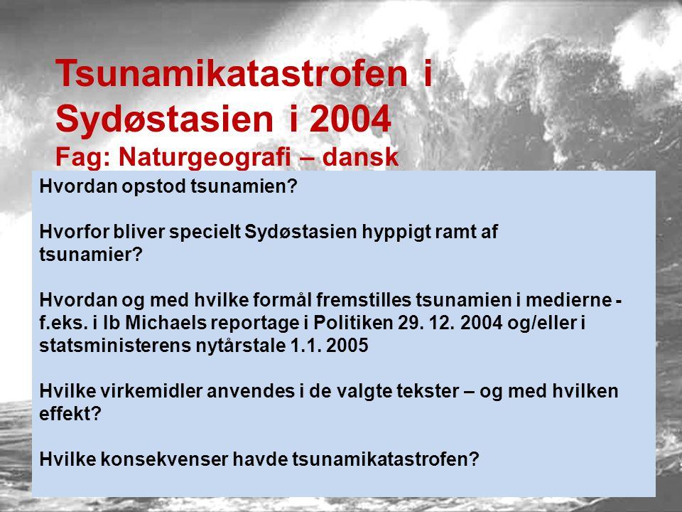 Tsunamikatastrofen i Sydøstasien i 2004 Fag: Naturgeografi – dansk Hvordan opstod tsunamien? Hvorfor bliver specielt Sydøstasien hyppigt ramt af tsuna