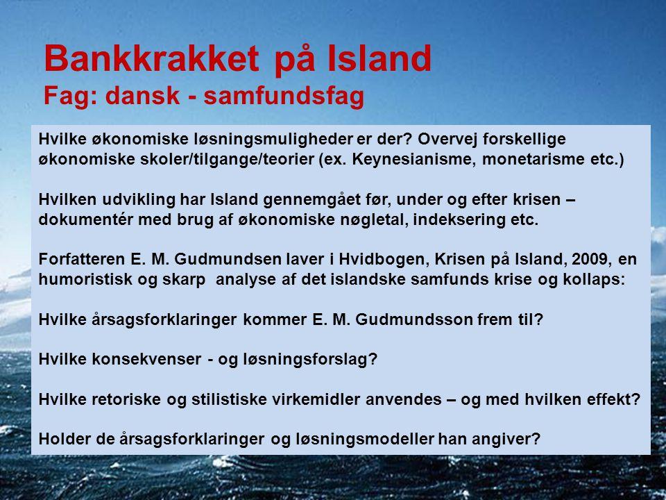 Bankkrakket på Island Fag: dansk - samfundsfag Hvilke økonomiske løsningsmuligheder er der? Overvej forskellige økonomiske skoler/tilgange/teorier (ex