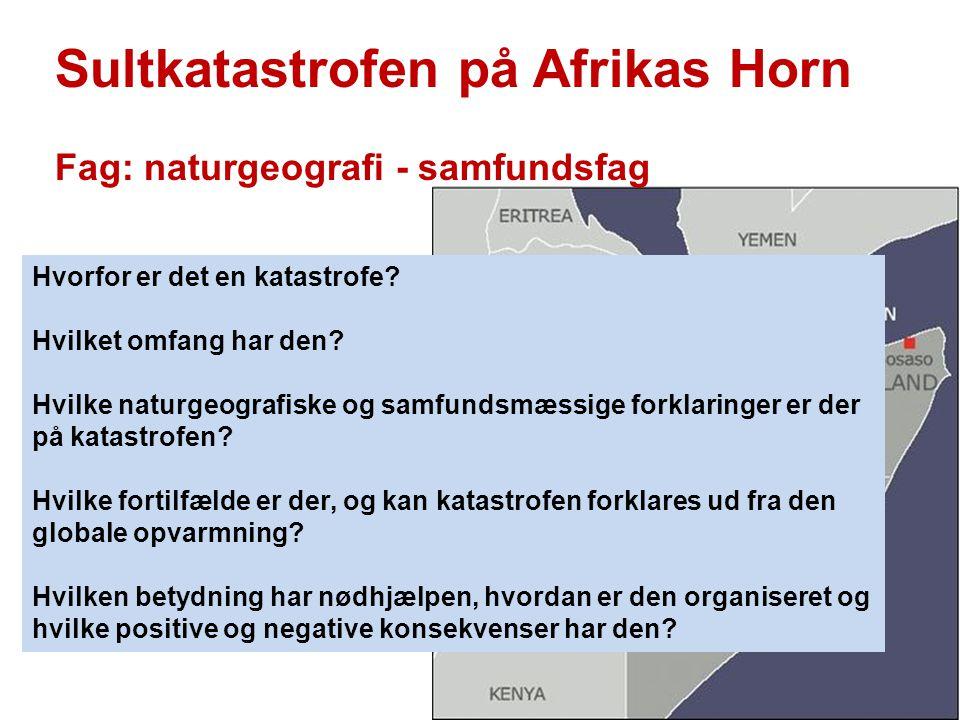 Sultkatastrofen på Afrikas Horn Fag: naturgeografi - samfundsfag Hvorfor er det en katastrofe? Hvilket omfang har den? Hvilke naturgeografiske og samf