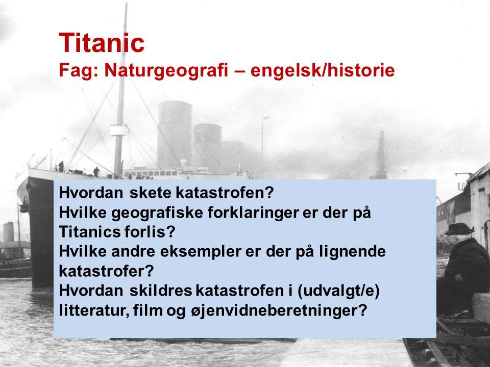 Titanic Fag: Naturgeografi – engelsk/historie Hvordan skete katastrofen? Hvilke geografiske forklaringer er der på Titanics forlis? Hvilke andre eksem