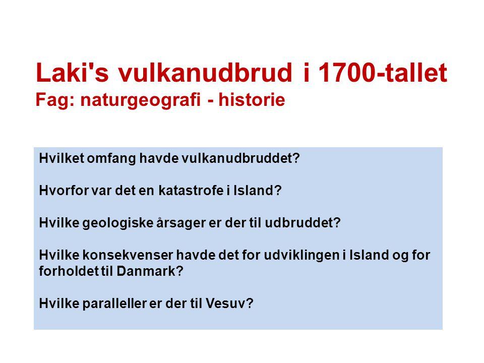 Laki's vulkanudbrud i 1700-tallet Fag: naturgeografi - historie Hvilket omfang havde vulkanudbruddet? Hvorfor var det en katastrofe i Island? Hvilke g