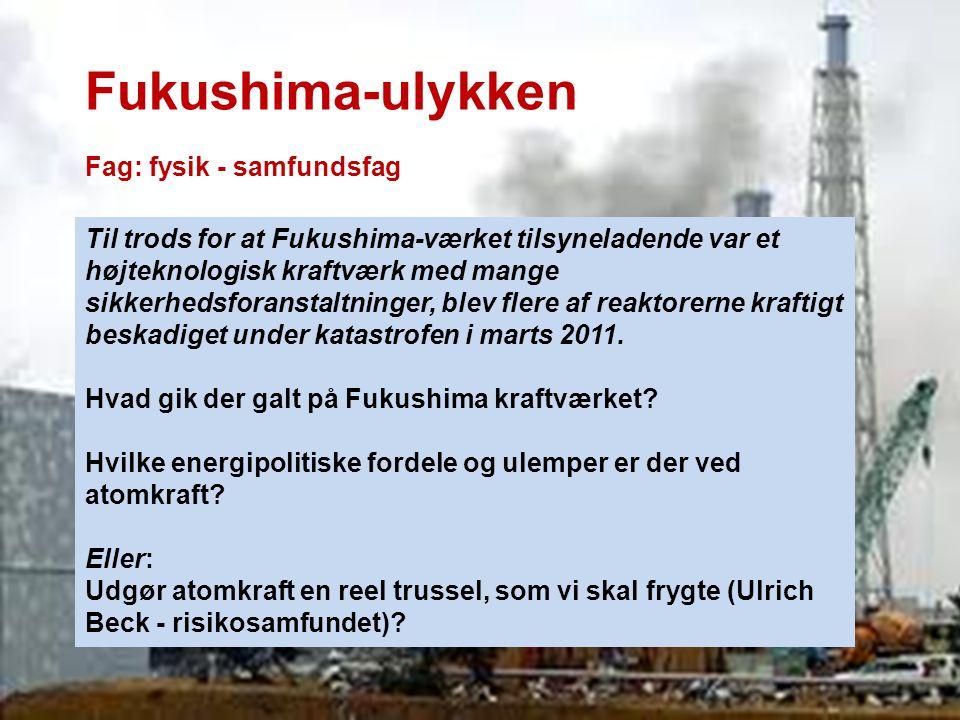 Fukushima-ulykken Fag: fysik - samfundsfag Til trods for at Fukushima-værket tilsyneladende var et højteknologisk kraftværk med mange sikkerhedsforans