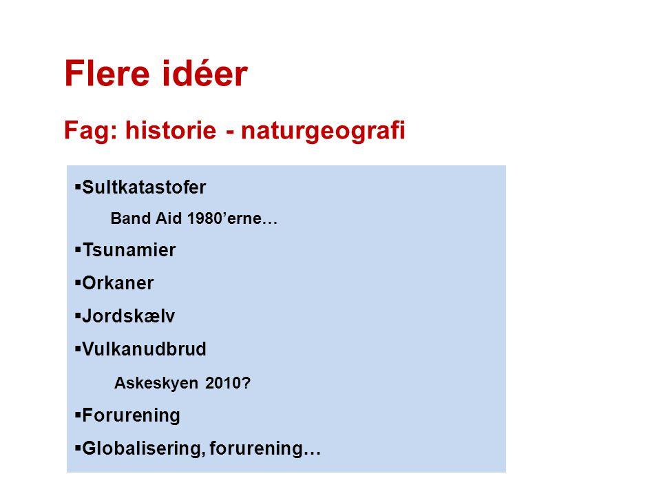 Flere idéer Fag: historie - naturgeografi  Sultkatastofer Band Aid 1980'erne…  Tsunamier  Orkaner  Jordskælv  Vulkanudbrud Askeskyen 2010?  Foru