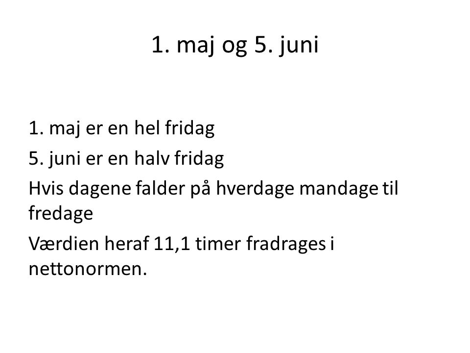 1. maj og 5. juni 1. maj er en hel fridag 5. juni er en halv fridag Hvis dagene falder på hverdage mandage til fredage Værdien heraf 11,1 timer fradra
