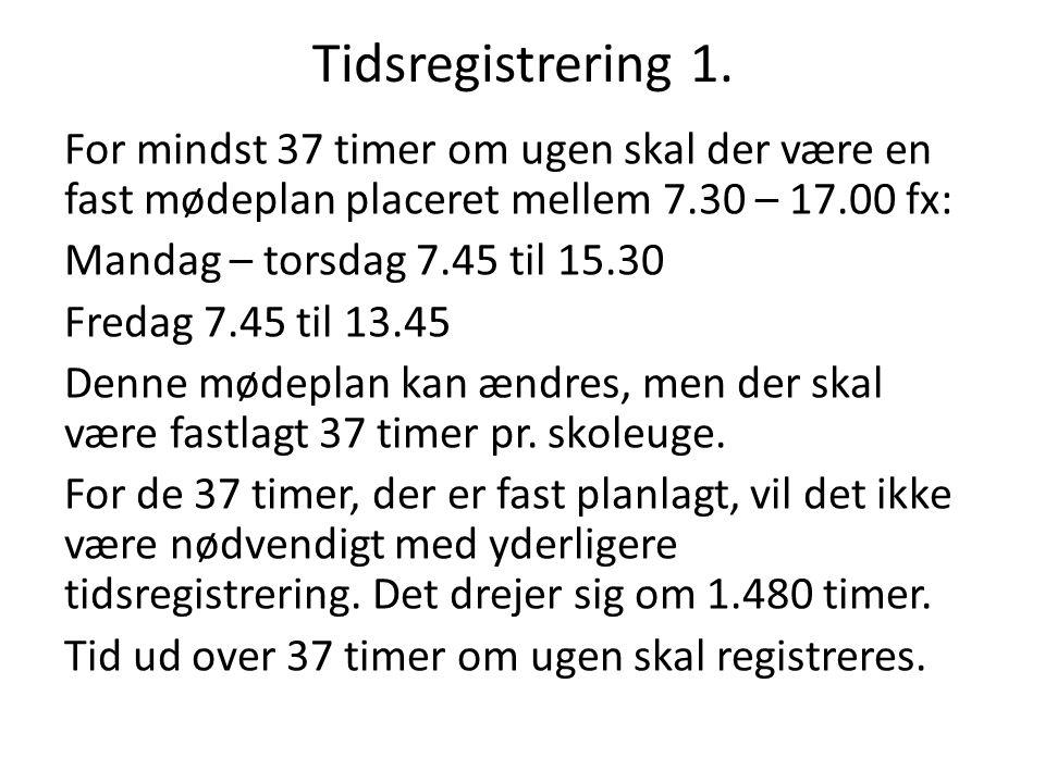 Tidsregistrering 1. For mindst 37 timer om ugen skal der være en fast mødeplan placeret mellem 7.30 – 17.00 fx: Mandag – torsdag 7.45 til 15.30 Fredag