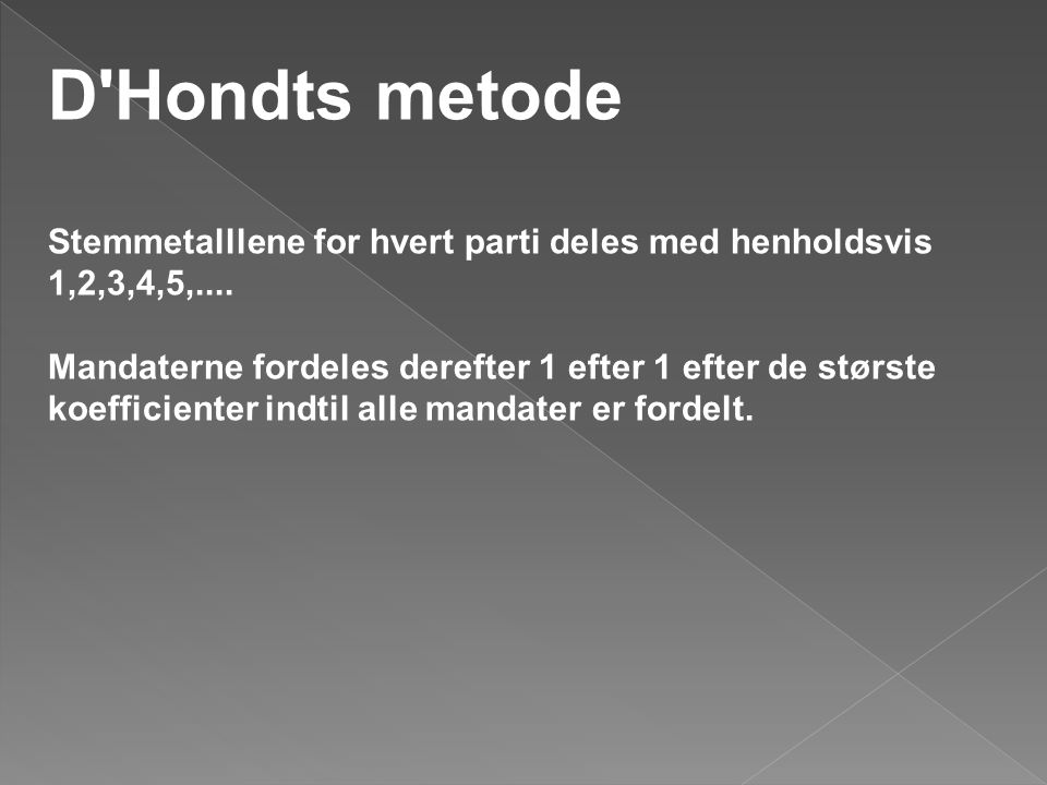 D'Hondts metode Stemmetalllene for hvert parti deles med henholdsvis 1,2,3,4,5,.... Mandaterne fordeles derefter 1 efter 1 efter de største koefficien