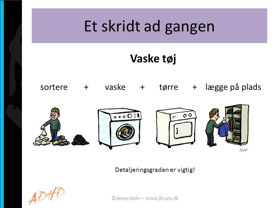 Et skridt ad gangen Vaske tøj sortere + vaske + tørre + lægge på plads ©Jenny Bohr – www.jb-cps.dk Detaljeringsgraden er vigtig.