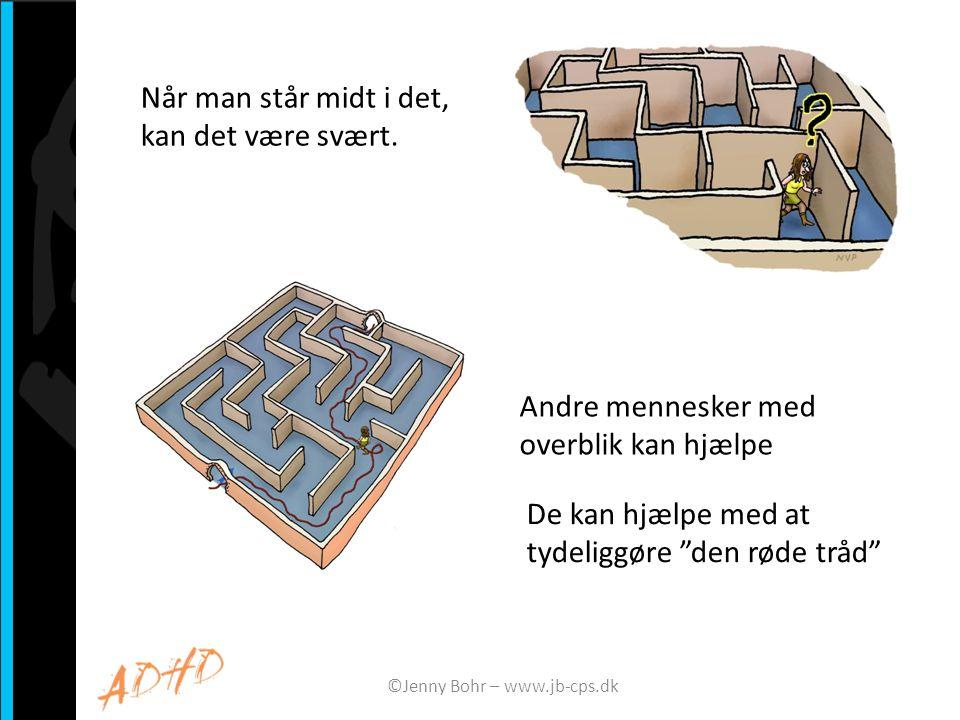 Den røde tråd Andre mennesker kan hjælpe med at sikre, at mennesker med ADHD ved: • hvad de er i gang med • hvor de er på vej hen • hvad de skal gøre og hvorfor ©Jenny Bohr – www.jb-cps.dk