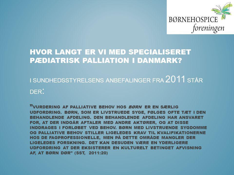 """HVOR LANGT ER VI MED SPECIALISERET PÆDIATRISK PALLIATION I DANMARK? I SUNDHEDSSTYRELSENS ANBEFALINGER FRA 2011 STÅR DER : """" VURDERING AF PALLIATIVE BE"""
