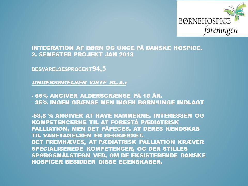 INTEGRATION AF BØRN OG UNGE PÅ DANSKE HOSPICE. 2. SEMESTER PROJEKT JAN 2013 BESVARELSESPROCENT 94,5 UNDERSØGELSEN VISTE BL.A.: - 65% ANGIVER ALDERSGRÆ