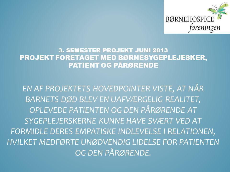 3. SEMESTER PROJEKT JUNI 2013 PROJEKT FORETAGET MED BØRNESYGEPLEJESKER, PATIENT OG PÅRØRENDE EN AF PROJEKTETS HOVEDPOINTER VISTE, AT NÅR BARNETS DØD B