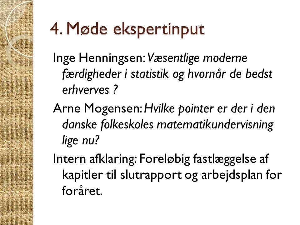 4. Møde ekspertinput Inge Henningsen: Væsentlige moderne færdigheder i statistik og hvornår de bedst erhverves ? Arne Mogensen: Hvilke pointer er der