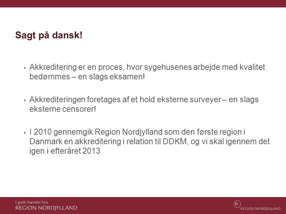 Sagt på dansk! • Akkreditering er en proces, hvor sygehusenes arbejde med kvalitet bedømmes – en slags eksamen! • Akkrediteringen foretages af et hold