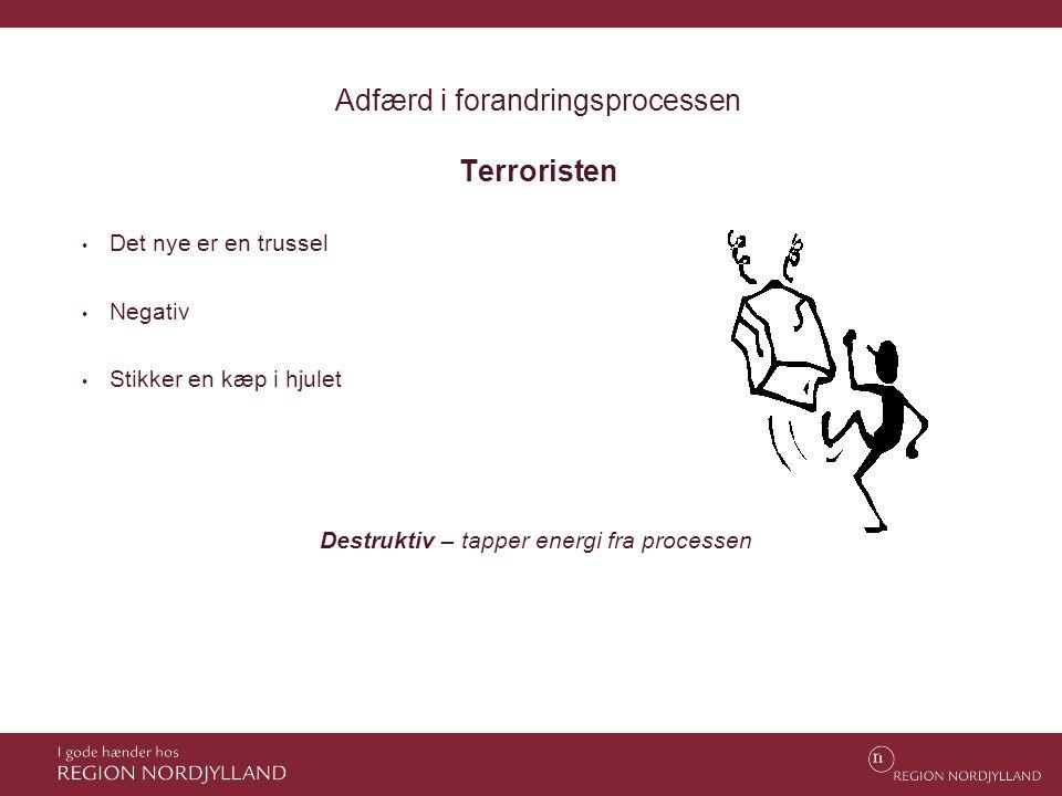 Adfærd i forandringsprocessen Terroristen • Det nye er en trussel • Negativ • Stikker en kæp i hjulet Destruktiv – tapper energi fra processen