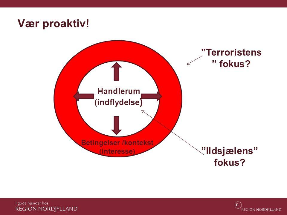 """Betingelser /kontekst (interesse) Handlerum (indflydelse ) """"Terroristens """" fokus? """"Ildsjælens"""" fokus? Vær proaktiv!"""