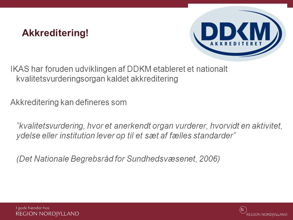 Akkreditering! IKAS har foruden udviklingen af DDKM etableret et nationalt kvalitetsvurderingsorgan kaldet akkreditering Akkreditering kan defineres s