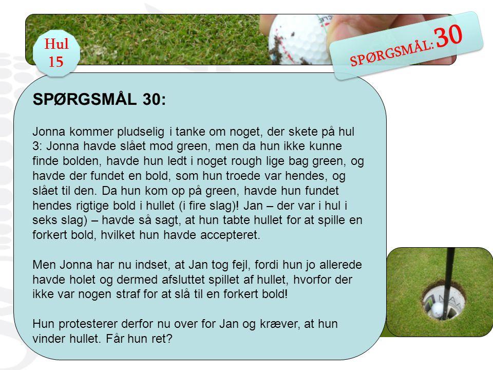 SPØRGSMÅL 30: Jonna kommer pludselig i tanke om noget, der skete på hul 3: Jonna havde slået mod green, men da hun ikke kunne finde bolden, havde hun ledt i noget rough lige bag green, og havde der fundet en bold, som hun troede var hendes, og slået til den.