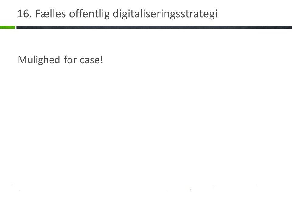 16. Fælles offentlig digitaliseringsstrategi Mulighed for case!