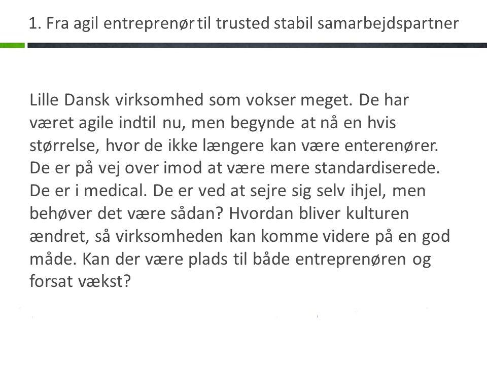 1. Fra agil entreprenør til trusted stabil samarbejdspartner Lille Dansk virksomhed som vokser meget. De har været agile indtil nu, men begynde at nå