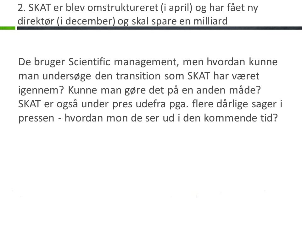 2. SKAT er blev omstruktureret (i april) og har fået ny direktør (i december) og skal spare en milliard De bruger Scientific management, men hvordan k