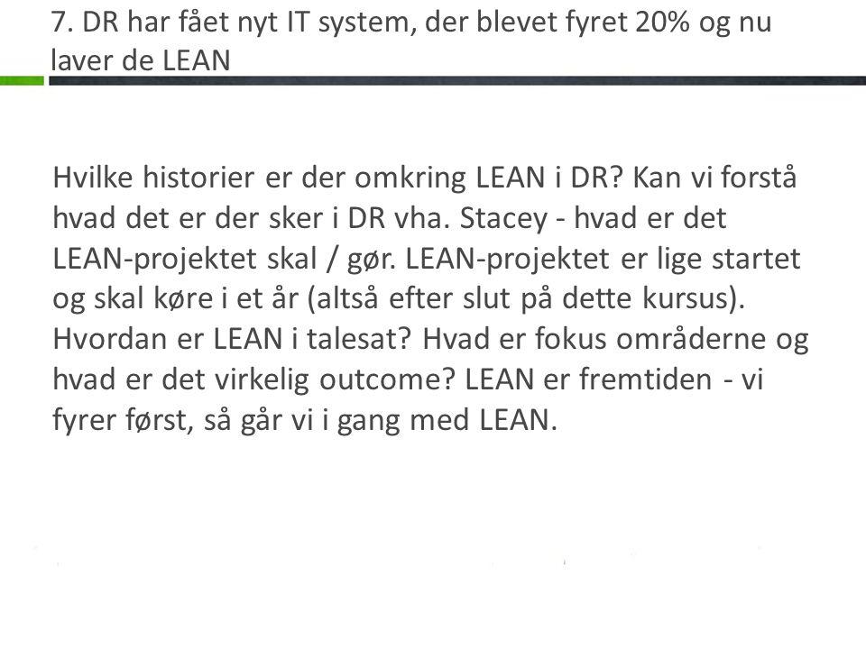7. DR har fået nyt IT system, der blevet fyret 20% og nu laver de LEAN Hvilke historier er der omkring LEAN i DR? Kan vi forstå hvad det er der sker i