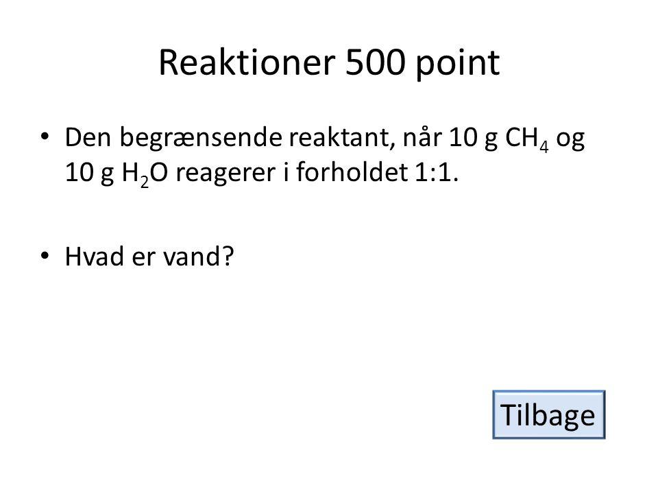 Reaktioner 500 point • Den begrænsende reaktant, når 10 g CH 4 og 10 g H 2 O reagerer i forholdet 1:1.