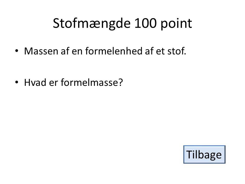 Stofmængde 200 point • Den størrelse, der har enheden mol. • Hvad er stofmængde? Tilbage