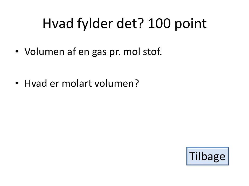 Hvad fylder det? 100 point • Volumen af en gas pr. mol stof. • Hvad er molart volumen? Tilbage