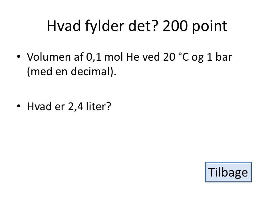 Hvad fylder det.200 point • Volumen af 0,1 mol He ved 20 °C og 1 bar (med en decimal).