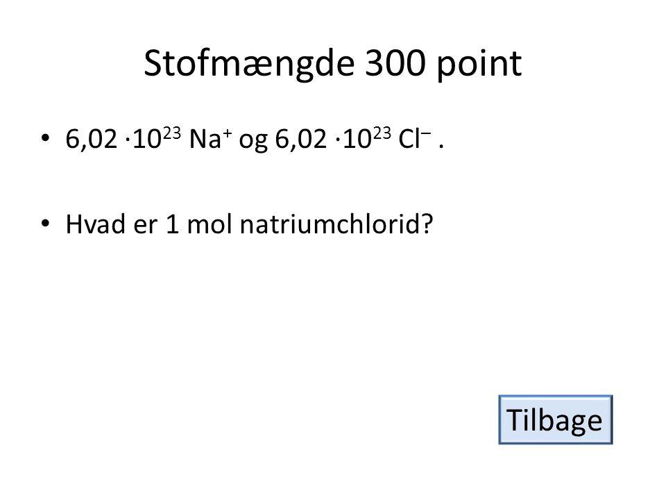 Stofmængde 300 point • 6,02 ·10 23 Na + og 6,02 ·10 23 Cl –.