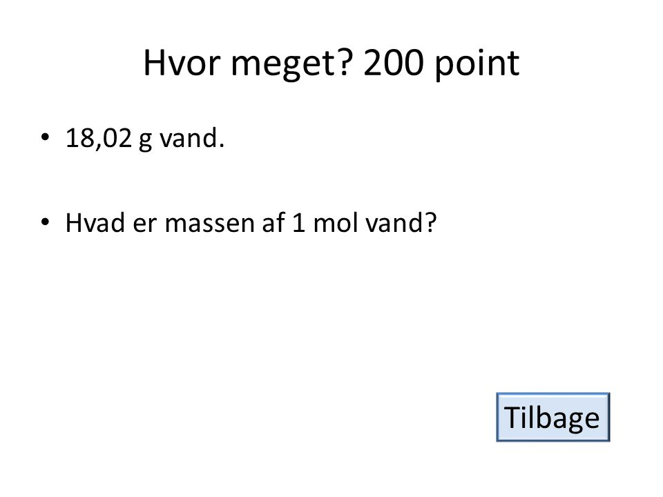 Hvor meget? 200 point • 18,02 g vand. • Hvad er massen af 1 mol vand? Tilbage