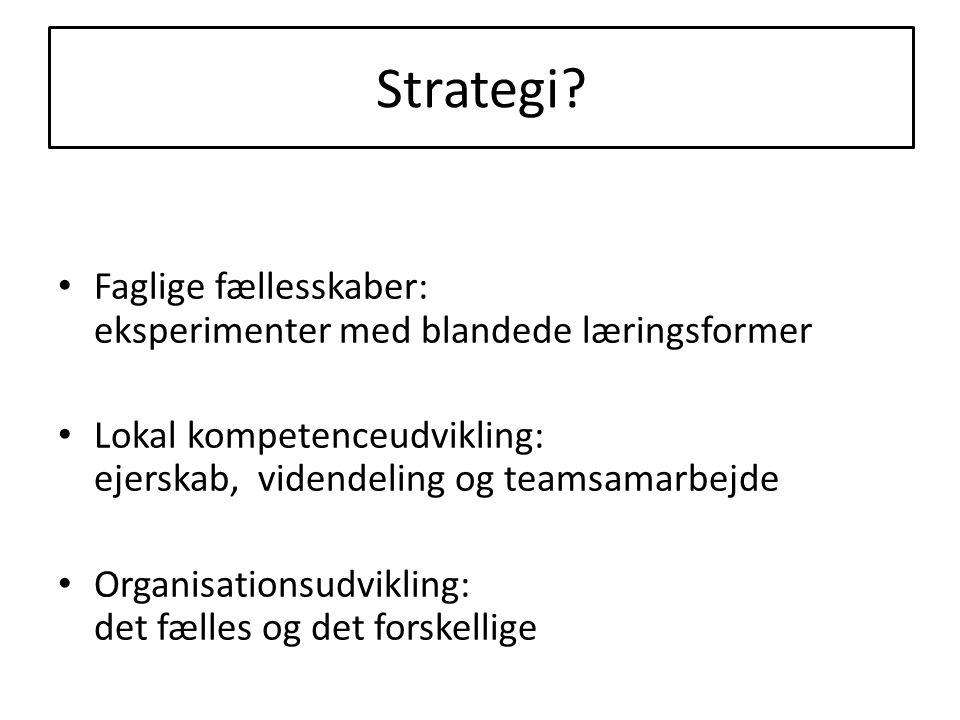 Strategi? • Faglige fællesskaber: eksperimenter med blandede læringsformer • Lokal kompetenceudvikling: ejerskab, videndeling og teamsamarbejde • Orga
