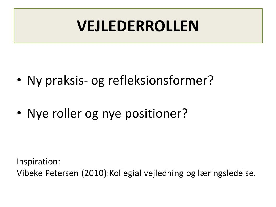 VEJLEDERROLLEN • Ny praksis- og refleksionsformer? • Nye roller og nye positioner? Inspiration: Vibeke Petersen (2010):Kollegial vejledning og lærings
