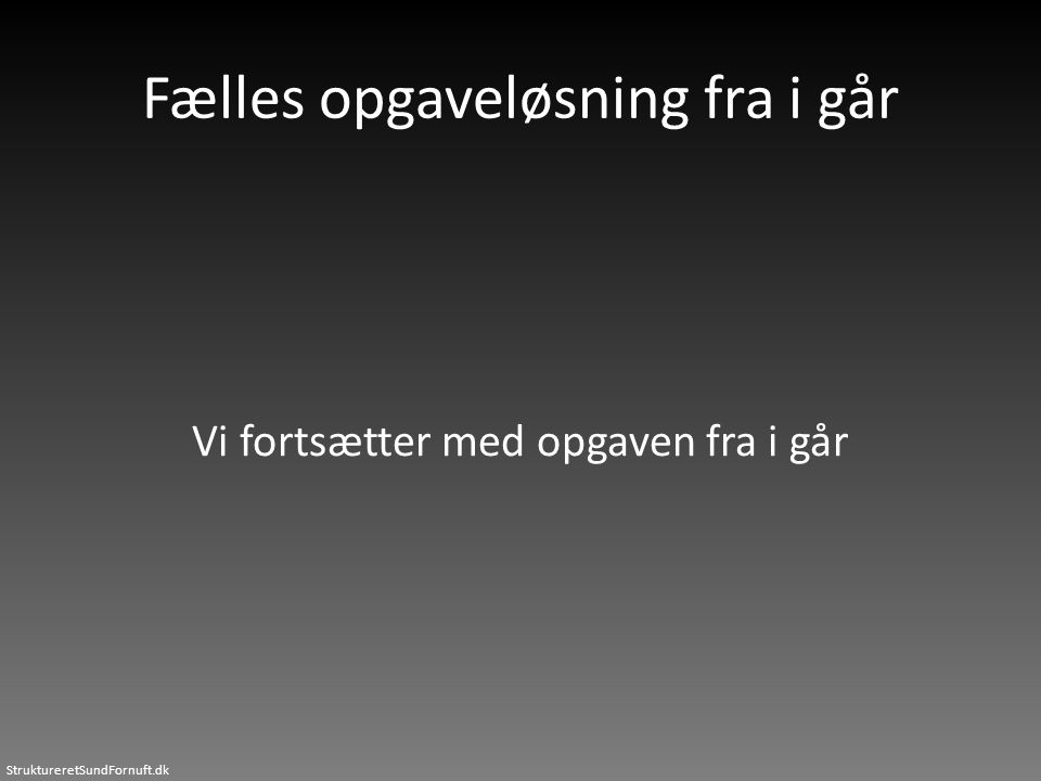 StruktureretSundFornuft.dk Fælles opgaveløsning fra i går Vi fortsætter med opgaven fra i går