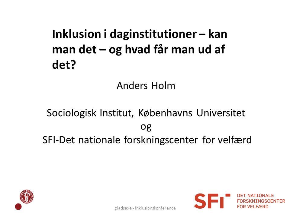 Anders Holm Sociologisk Institut, Københavns Universitet og SFI-Det nationale forskningscenter for velfærd gladsaxe - inklusionskonference Inklusion i