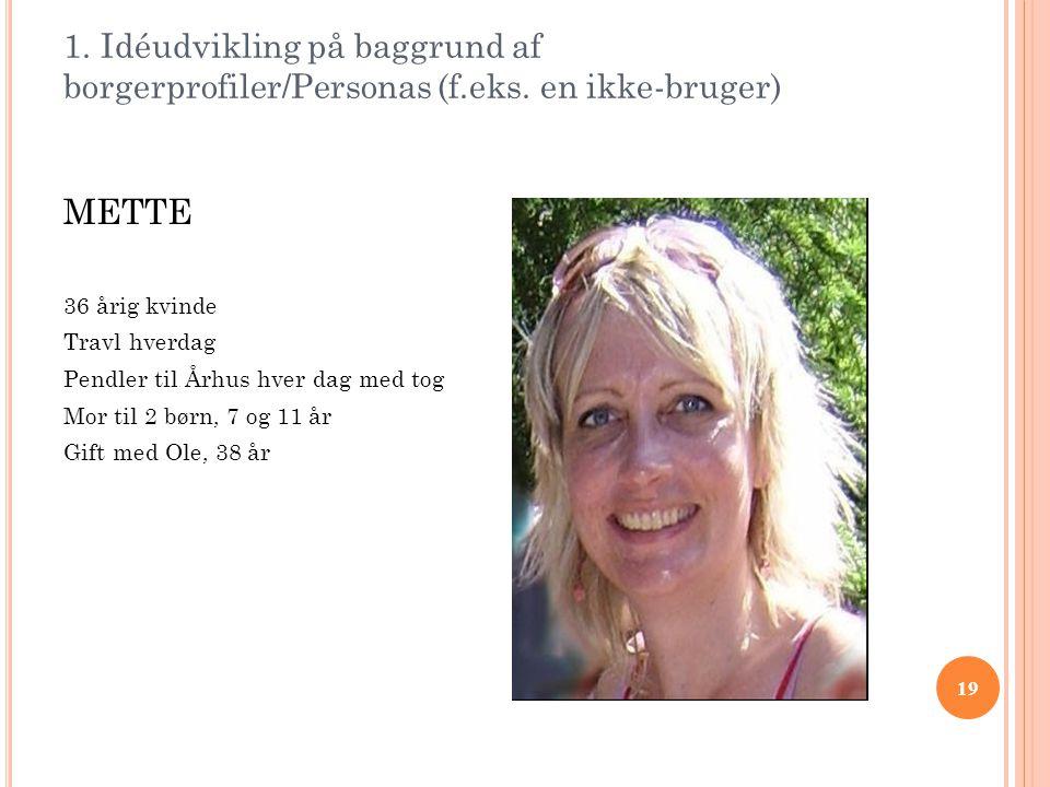 19 1. Idéudvikling på baggrund af borgerprofiler/Personas (f.eks. en ikke-bruger) METTE 36 årig kvinde Travl hverdag Pendler til Århus hver dag med to