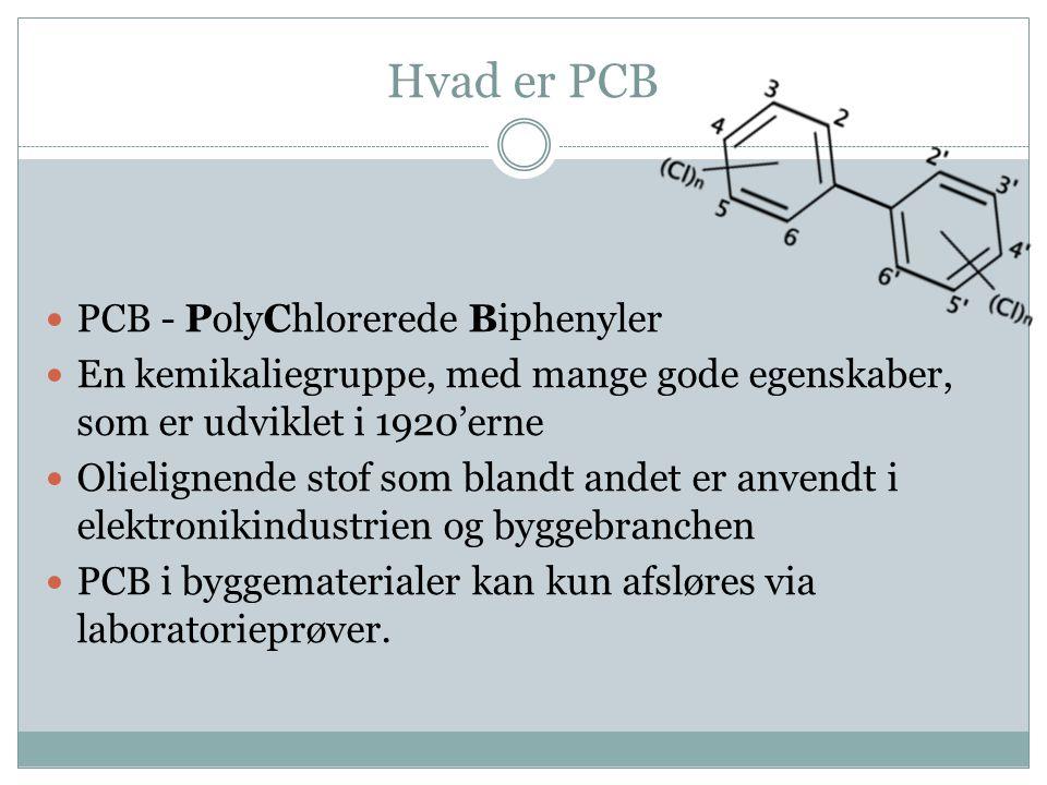 Hvad er PCB  PCB - PolyChlorerede Biphenyler  En kemikaliegruppe, med mange gode egenskaber, som er udviklet i 1920'erne  Olielignende stof som bla