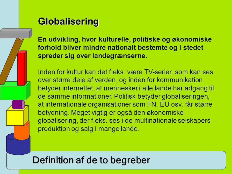 Definition af de to begreber Globalisering En udvikling, hvor kulturelle, politiske og økonomiske forhold bliver mindre nationalt bestemte og i stedet