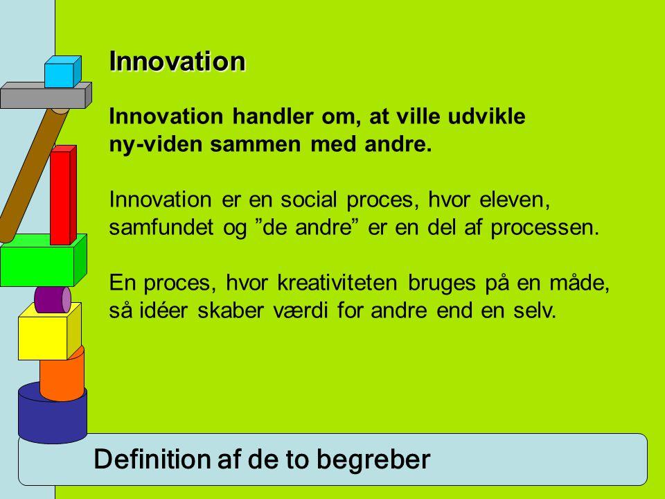 Definition af de to begreber Innovation Innovation handler om, at ville udvikle ny-viden sammen med andre. Innovation er en social proces, hvor eleven