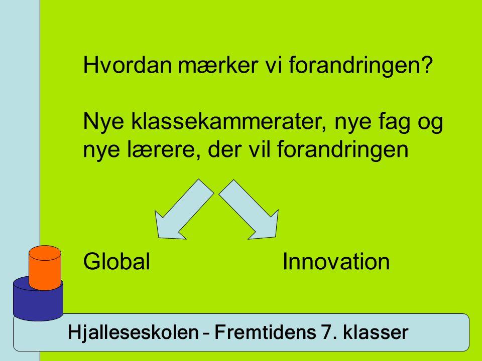 Hjalleseskolen – Fremtidens 7. klasser Hvordan mærker vi forandringen? Nye klassekammerater, nye fag og nye lærere, der vil forandringen Global Innova