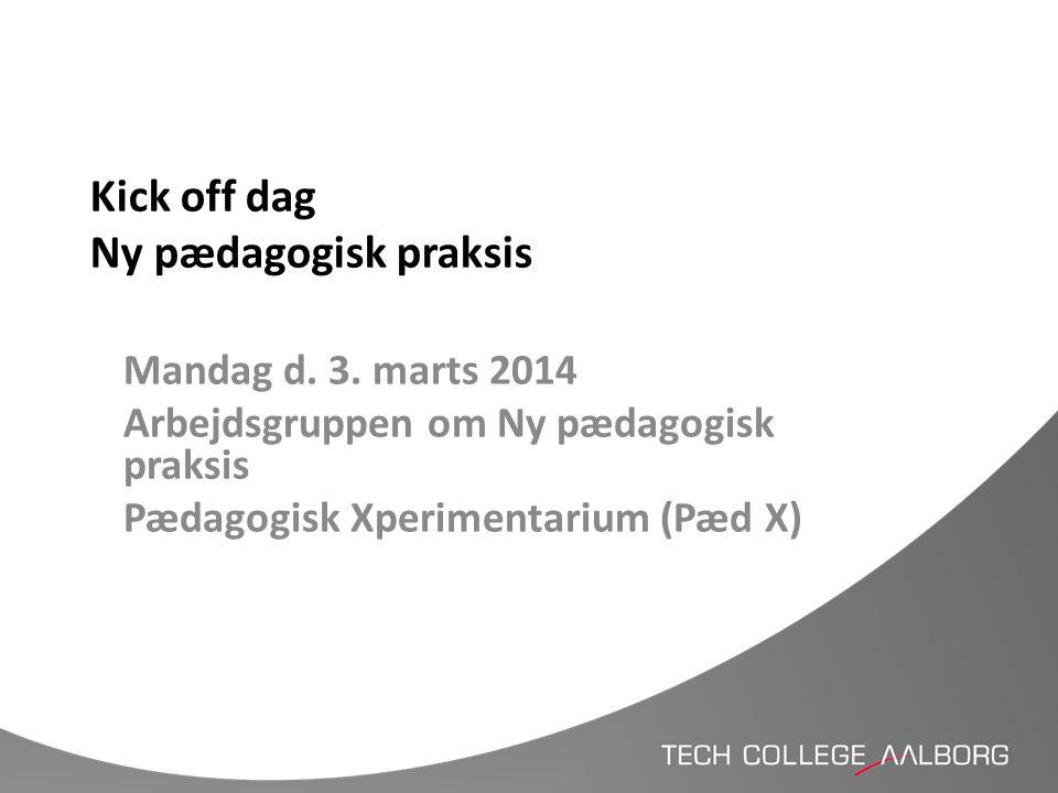 Kick off dag Ny pædagogisk praksis Mandag d. 3. marts 2014 Arbejdsgruppen om Ny pædagogisk praksis Pædagogisk Xperimentarium (Pæd X)