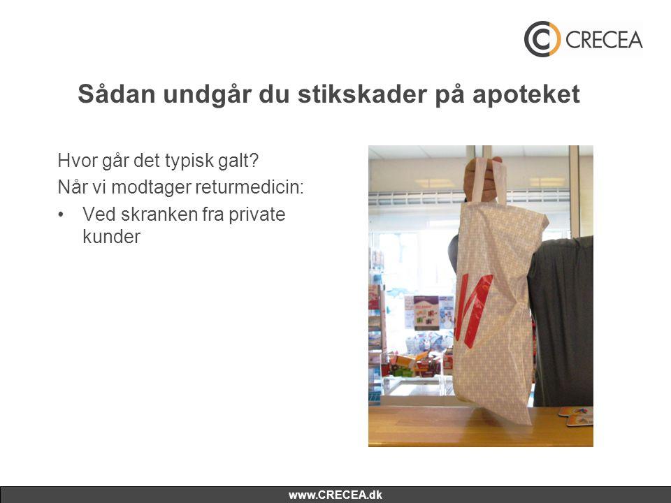 www.CRECEA.dk Sådan undgår du stikskader på apoteket Hvor går det typisk galt? Når vi modtager returmedicin: •Ved skranken fra private kunder