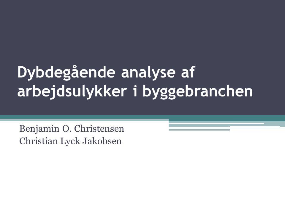 Dybdegående analyse af arbejdsulykker i byggebranchen Benjamin O. Christensen Christian Lyck Jakobsen