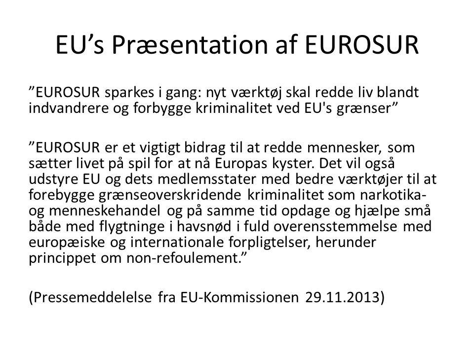 EU's Præsentation af EUROSUR EUROSUR sparkes i gang: nyt værktøj skal redde liv blandt indvandrere og forbygge kriminalitet ved EU s grænser EUROSUR er et vigtigt bidrag til at redde mennesker, som sætter livet på spil for at nå Europas kyster.
