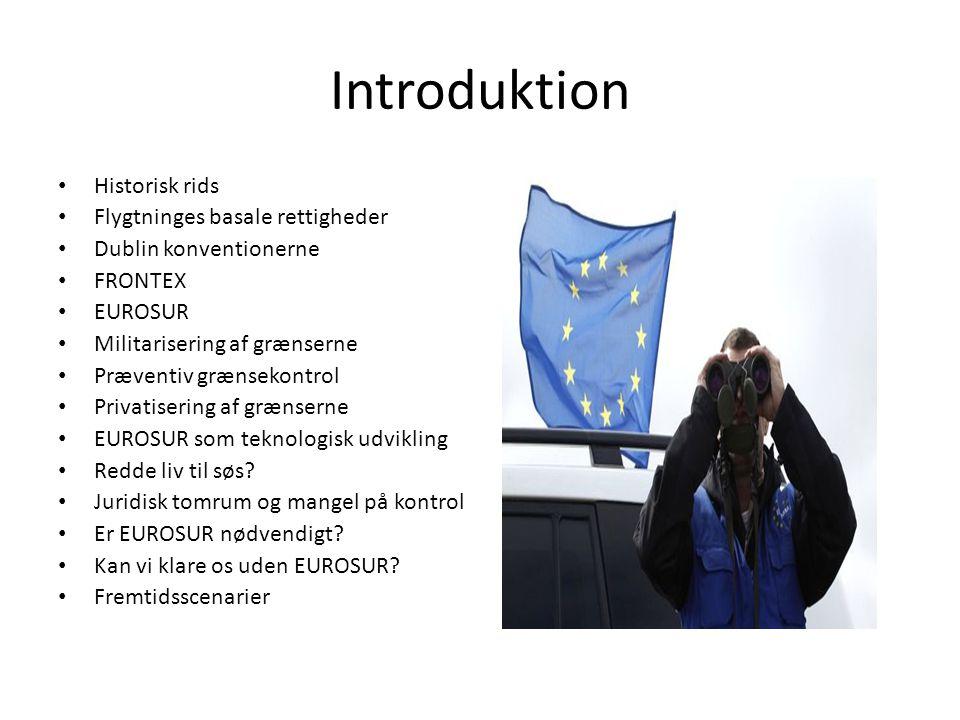 Introduktion • Historisk rids • Flygtninges basale rettigheder • Dublin konventionerne • FRONTEX • EUROSUR • Militarisering af grænserne • Præventiv grænsekontrol • Privatisering af grænserne • EUROSUR som teknologisk udvikling • Redde liv til søs.