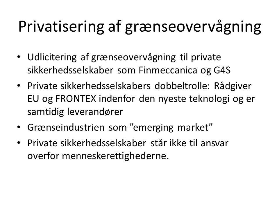 Privatisering af grænseovervågning • Udlicitering af grænseovervågning til private sikkerhedsselskaber som Finmeccanica og G4S • Private sikkerhedsselskabers dobbeltrolle: Rådgiver EU og FRONTEX indenfor den nyeste teknologi og er samtidig leverandører • Grænseindustrien som emerging market • Private sikkerhedsselskaber står ikke til ansvar overfor menneskerettighederne.