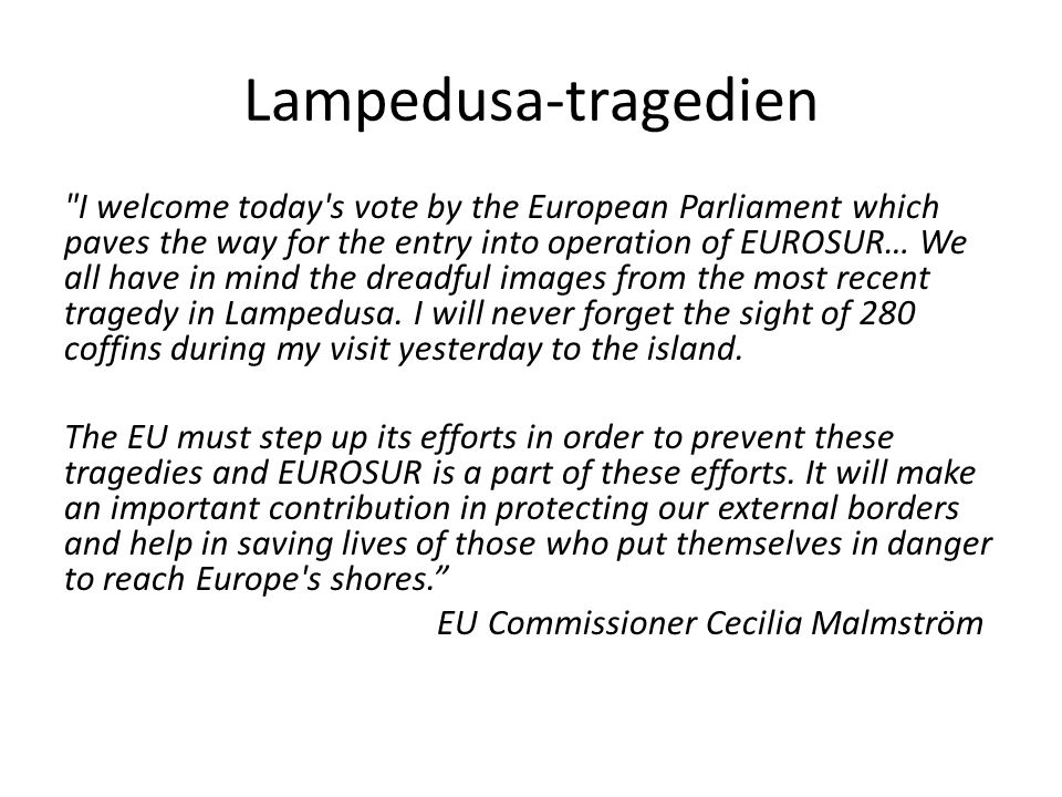 Lampedusa-tragedien I welcome today s vote by the European Parliament which paves the way for the entry into operation of EUROSUR… We all have in mind the dreadful images from the most recent tragedy in Lampedusa.