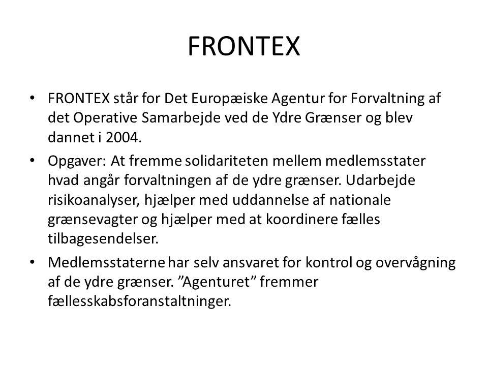 • FRONTEX står for Det Europæiske Agentur for Forvaltning af det Operative Samarbejde ved de Ydre Grænser og blev dannet i 2004. • Opgaver: At fremme